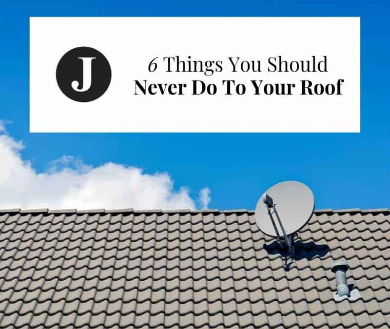 6 Things You Should Never Do To Your Roof