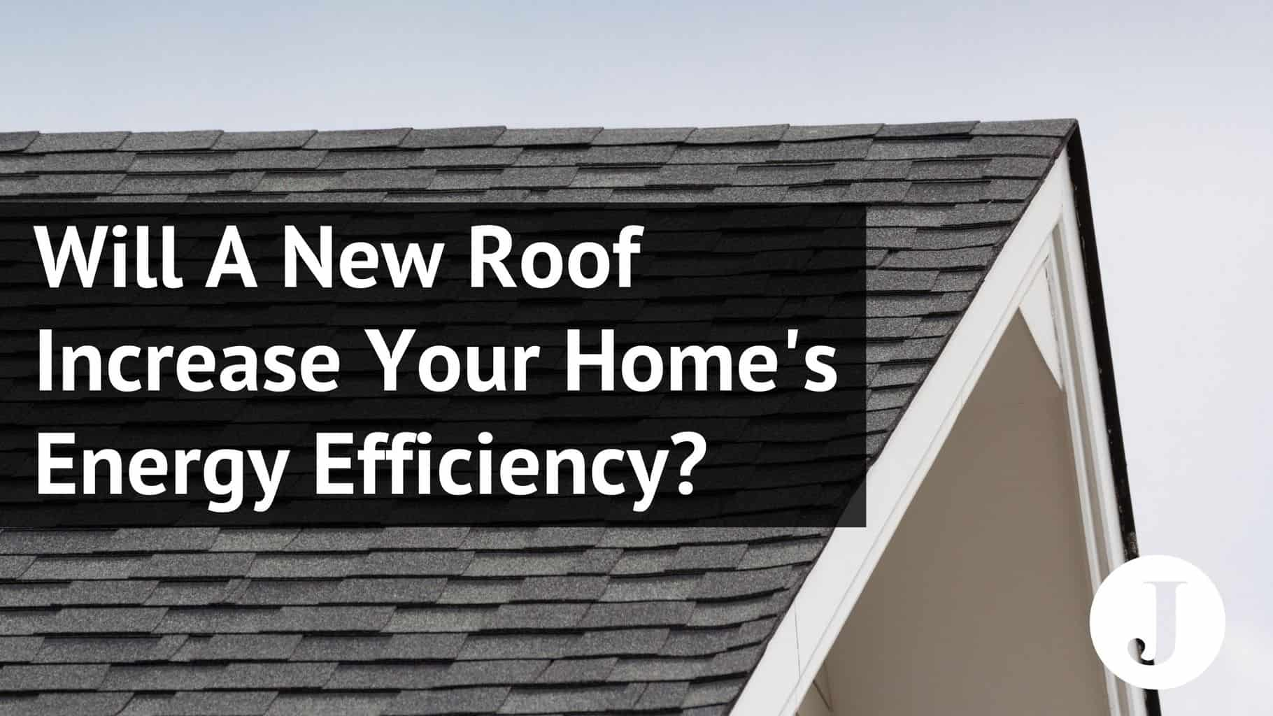 will a new roof increase your homes energy efficiency