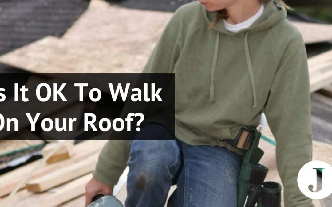 Is It OK To Walk On Your Roof?