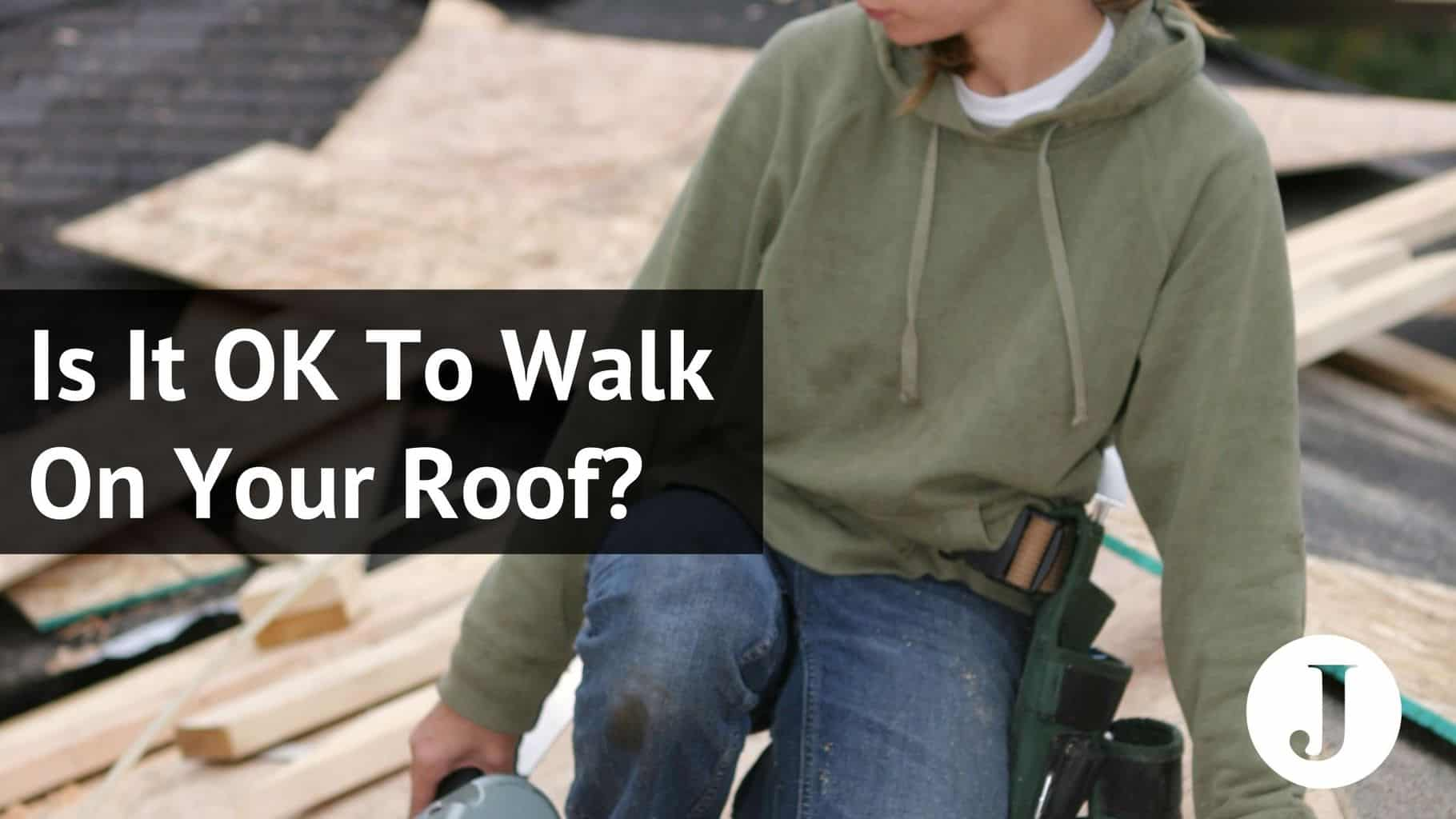 is it ok to walk on your roof